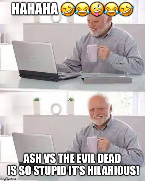 Hide the Pain Harold Meme | HAHAHA ????? ASH VS THE EVIL DEAD IS SO STUPID IT'S HILARIOUS! | image tagged in memes,hide the pain harold | made w/ Imgflip meme maker