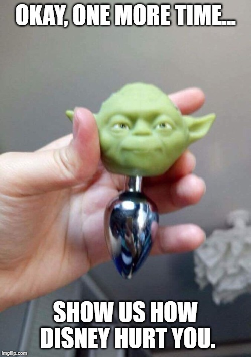 OKAY, ONE MORE TIME... SHOW US HOW DISNEY HURT YOU. | image tagged in yoda plug | made w/ Imgflip meme maker
