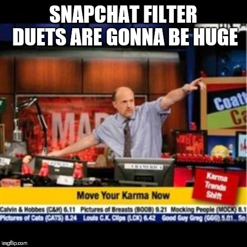 Mad Karma |  SNAPCHAT FILTER DUETS ARE GONNA BE HUGE | image tagged in mad karma,AdviceAnimals | made w/ Imgflip meme maker
