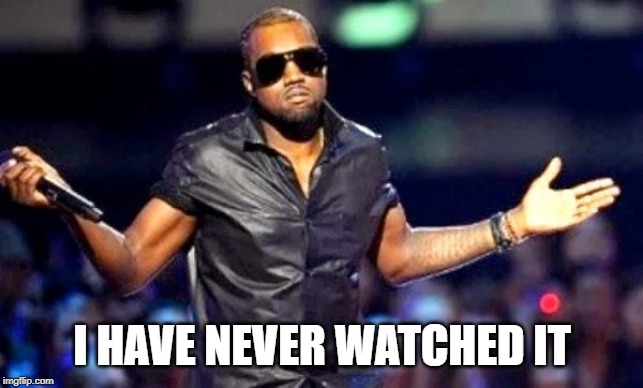 Kanye Shoulder Shrug | I HAVE NEVER WATCHED IT | image tagged in kanye shoulder shrug | made w/ Imgflip meme maker
