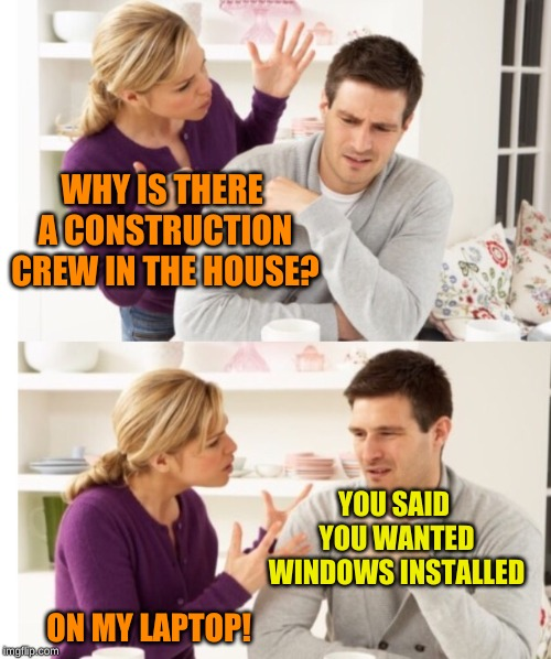 Perhaps their communication skills need more work than their house | WHY IS THERE A CONSTRUCTION CREW IN THE HOUSE? YOU SAID YOU WANTED WINDOWS INSTALLED ON MY LAPTOP! | image tagged in arguing couple 1,windows update,technology,for really big mistakes,confused dafuq jack sparrow what,rpc1 | made w/ Imgflip meme maker