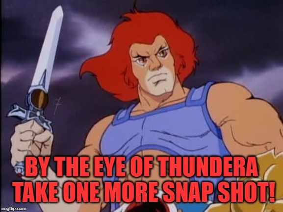 Lion-O | BY THE EYE OF THUNDERA TAKE ONE MORE SNAP SHOT! | image tagged in lion-o | made w/ Imgflip meme maker