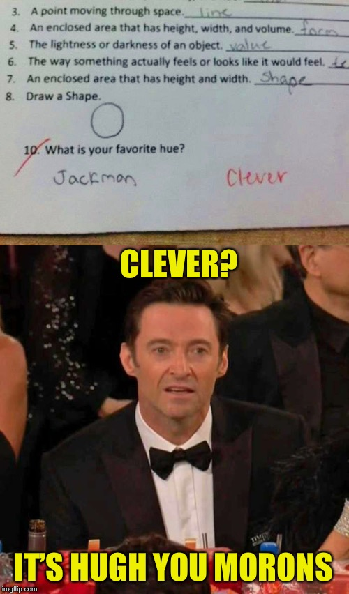 A+ for creativity | CLEVER? IT'S HUGH YOU MORONS | image tagged in hugh jackman confused,annoyed,amy_best,test,answers,funny | made w/ Imgflip meme maker