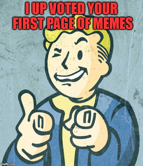 Vault boy point wink | I UP VOTED YOUR FIRST PAGE OF MEMES | image tagged in vault boy point wink | made w/ Imgflip meme maker
