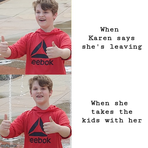 Karen why... | When Karen says she's leaving When she takes the kids with her | image tagged in karen | made w/ Imgflip meme maker