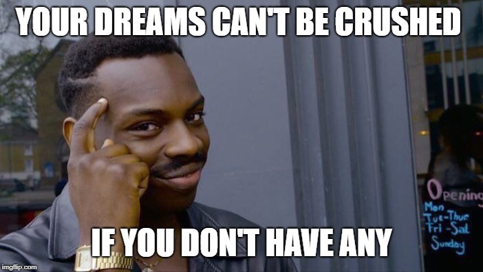 Roll Safe Think About It Meme | YOUR DREAMS CAN'T BE CRUSHED IF YOU DON'T HAVE ANY | image tagged in memes,roll safe think about it | made w/ Imgflip meme maker