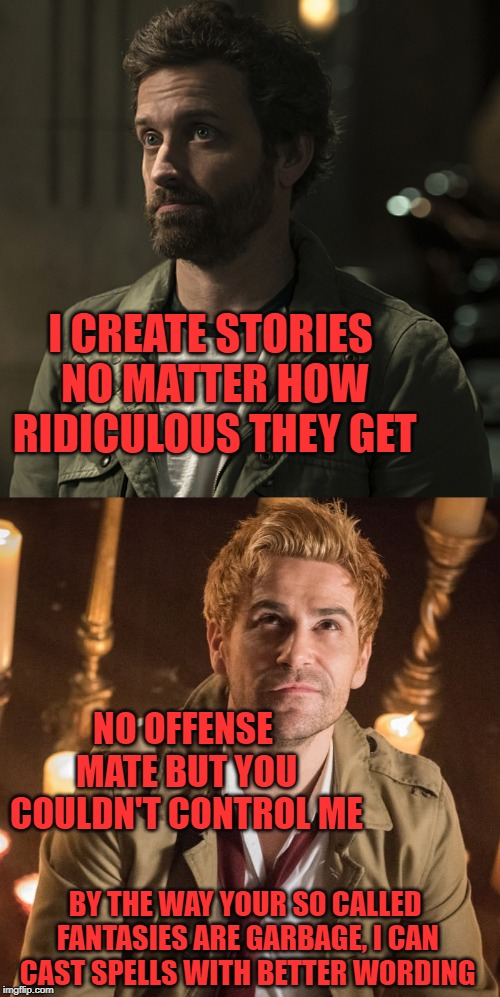 I CREATE STORIES NO MATTER HOW RIDICULOUS THEY GET NO OFFENSE MATE BUT YOU COULDN'T CONTROL ME BY THE WAY YOUR SO CALLED FANTASIES ARE GARBA | image tagged in supernatural,dc comics,horror,tv shows,cw | made w/ Imgflip meme maker