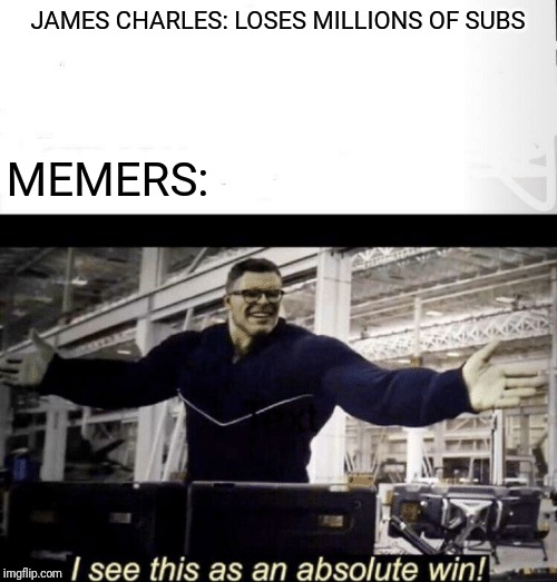 I see this as an absolute win | JAMES CHARLES: LOSES MILLIONS OF SUBS MEMERS: | image tagged in i see this as an absolute win,memes,funny,james charles | made w/ Imgflip meme maker