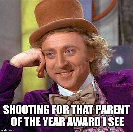 SHOOTING FOR THAT PARENT OF THE YEAR AWARD I SEE | image tagged in memes,creepy condescending wonka | made w/ Imgflip meme maker