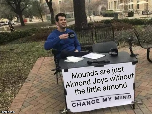 Change My Mind Meme | Mounds are just Almond Joys without the little almond | image tagged in memes,change my mind | made w/ Imgflip meme maker