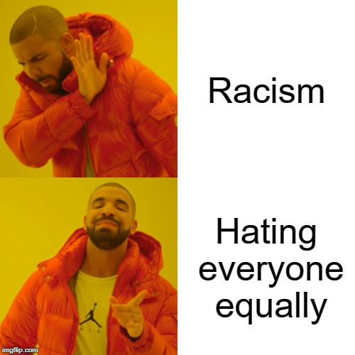 It's not racism. I hate everyone. | Racism Hating everyone equally | image tagged in memes,drake hotline bling,racism,racist,drake,funny | made w/ Imgflip meme maker
