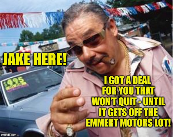 used car salesman | JAKE HERE! I GOT A DEAL FOR YOU THAT WON'T QUIT - UNTIL IT GETS OFF THE EMMERT MOTORS LOT! | image tagged in used car salesman | made w/ Imgflip meme maker