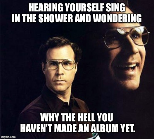 Will Ferrell | HEARING YOURSELF SING IN THE SHOWER AND WONDERING WHY THE HELL YOU HAVEN'T MADE AN ALBUM YET. | image tagged in memes,will ferrell,singing,shower,funny,karaoke | made w/ Imgflip meme maker
