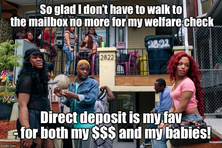 So glad I don't have to walk to the mailbox no more for my welfare check Direct deposit is my fav - for both my $$$ and my babies! | made w/ Imgflip meme maker