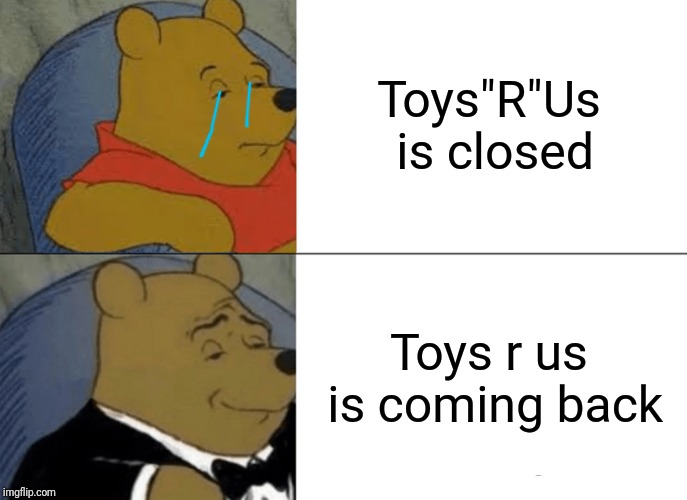 "Tuxedo Winnie The Pooh Meme | Toys""R""Us is closed Toys r us is coming back 