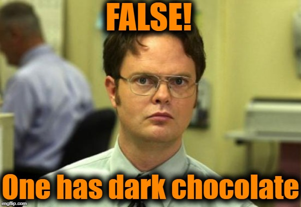 Dwight Schrute Meme | FALSE! One has dark chocolate | image tagged in memes,dwight schrute | made w/ Imgflip meme maker