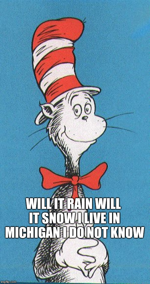cat in the hat | WILL IT RAIN WILL IT SNOW I LIVE IN MICHIGAN I DO NOT KNOW | image tagged in cat in the hat | made w/ Imgflip meme maker