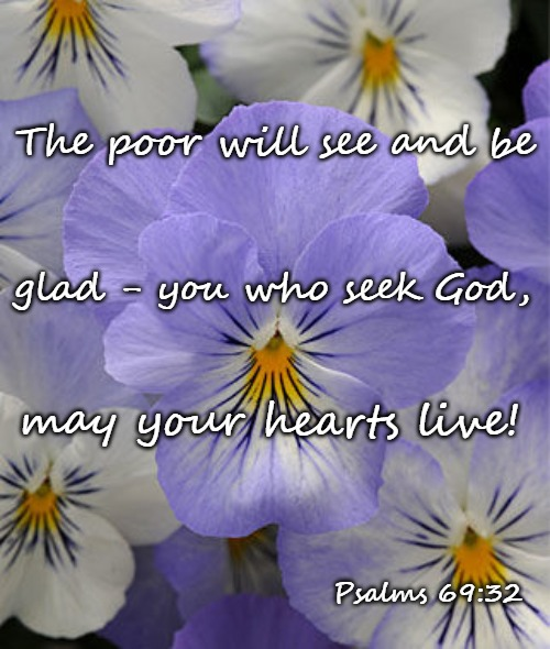 Psalms 69:52 The Poor Will See And Be Glad You Who Seek God May Your Hearts Live! |  The poor will see and be; glad - you who seek God, may your hearts live! Psalms 69:32 | image tagged in bible,bible verse,verse,holy bible,holy spirit,god | made w/ Imgflip meme maker
