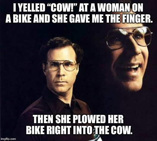 "Will Ferrell | I YELLED ""COW!"" AT A WOMAN ON A BIKE AND SHE GAVE ME THE FINGER. THEN SHE PLOWED HER BIKE RIGHT INTO THE COW. 