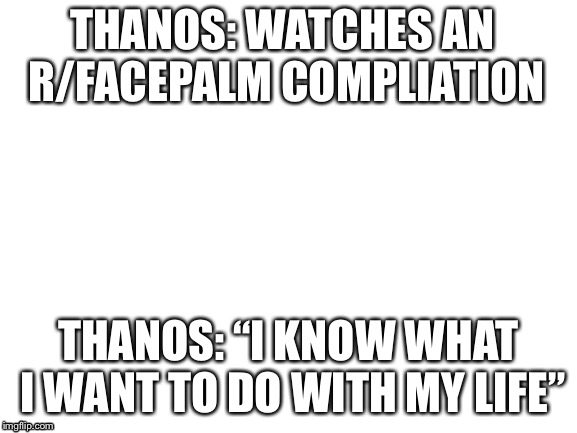 "blank white template | THANOS: WATCHES AN R/FACEPALM COMPLIATION THANOS: ""I KNOW WHAT I WANT TO DO WITH MY LIFE"" 