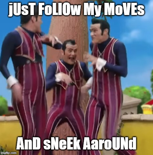 sneeky sneeky | jUsT FoLlOw My MoVEs AnD sNeEk AaroUNd | image tagged in lazytown,robbie rotten,sneeky,just follow my moves,memes | made w/ Imgflip meme maker
