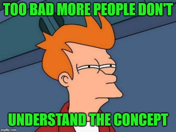 Futurama Fry Meme | TOO BAD MORE PEOPLE DON'T UNDERSTAND THE CONCEPT | image tagged in memes,futurama fry | made w/ Imgflip meme maker