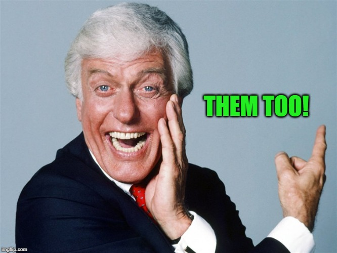 laughing dick van dyke | THEM TOO! | image tagged in laughing dick van dyke | made w/ Imgflip meme maker