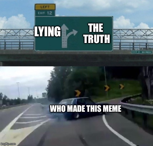 Left Exit 12 Off Ramp Meme | LYING THE TRUTH WHO MADE THIS MEME | image tagged in memes,left exit 12 off ramp | made w/ Imgflip meme maker