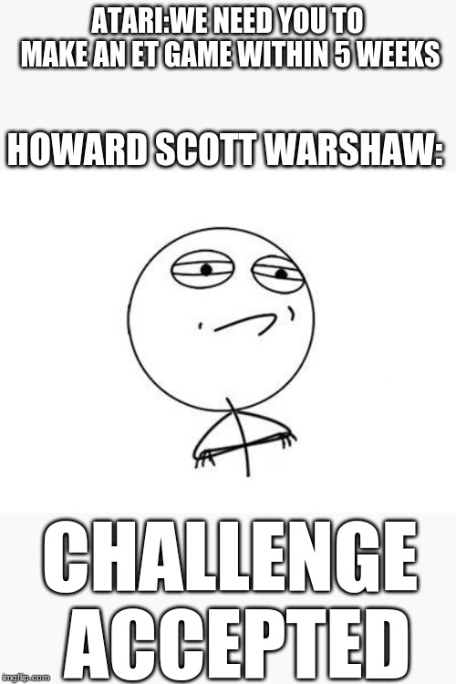 Only retro gamers will get this meme | ATARI:WE NEED YOU TO MAKE AN ET GAME WITHIN 5 WEEKS HOWARD SCOTT WARSHAW: CHALLENGE ACCEPTED | image tagged in memes,challenge accepted rage face | made w/ Imgflip meme maker