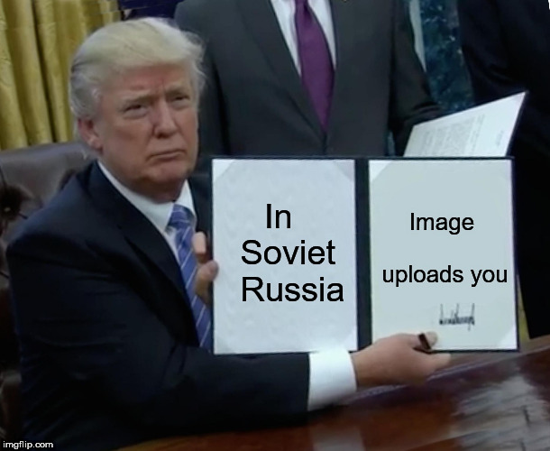 Trump Bill Signing Meme | In  Soviet  Russia Image uploads you | image tagged in memes,trump bill signing | made w/ Imgflip meme maker
