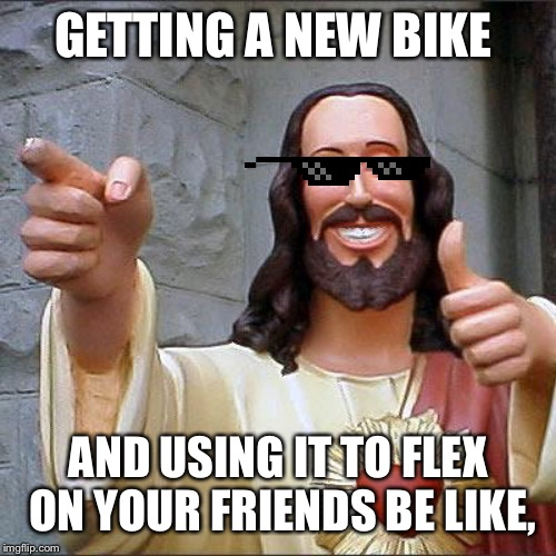 Buddy Christ Meme | GETTING A NEW BIKE AND USING IT TO FLEX ON YOUR FRIENDS BE LIKE, | image tagged in memes,buddy christ | made w/ Imgflip meme maker