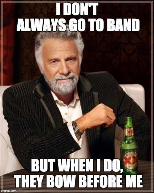 The Most Interesting Man In The World Meme |  I DON'T ALWAYS GO TO BAND; BUT WHEN I DO, THEY BOW BEFORE ME | image tagged in memes,the most interesting man in the world | made w/ Imgflip meme maker