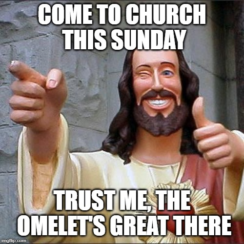 Buddy Christ Meme | COME TO CHURCH THIS SUNDAY TRUST ME, THE OMELET'S GREAT THERE | image tagged in memes,buddy christ | made w/ Imgflip meme maker