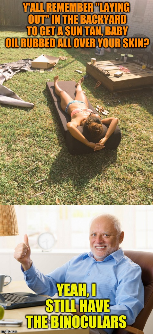 "Remember when... | Y'ALL REMEMBER ""LAYING OUT"" IN THE BACKYARD TO GET A SUN TAN, BABY OIL RUBBED ALL OVER YOUR SKIN? YEAH, I STILL HAVE THE BINOCULARS 