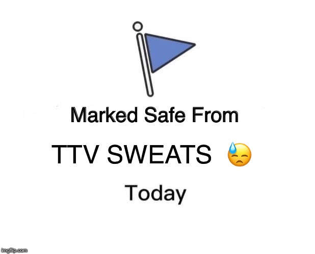 Marked Safe From |  TTV SWEATS  😓 | image tagged in memes,marked safe from | made w/ Imgflip meme maker