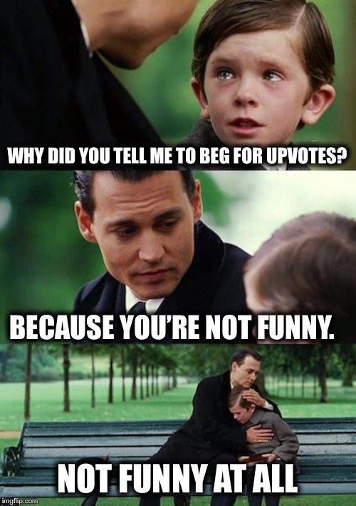 When the reality of IMGFLIP hits you | WHY DID YOU TELL ME TO BEG FOR UPVOTES? BECAUSE YOU'RE NOT FUNNY. NOT FUNNY AT ALL | image tagged in memes,finding neverland,gifs,bad luck brian,pie charts,boardroom meeting suggestion | made w/ Imgflip meme maker