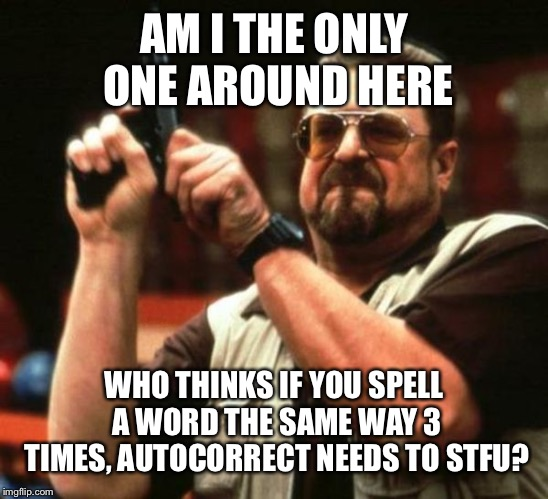 AM I THE ONLY ONE AROUND HERE WHO THINKS IF YOU SPELL A WORD THE SAME WAY 3 TIMES, AUTOCORRECT NEEDS TO STFU? | image tagged in angry walter,AdviceAnimals | made w/ Imgflip meme maker