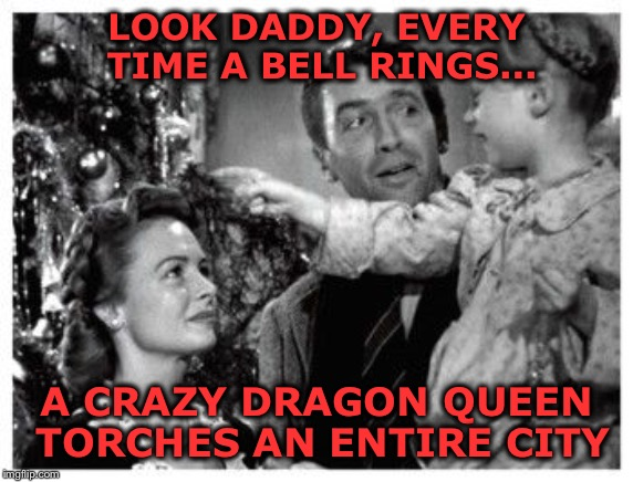 LOOK DADDY, EVERY TIME A BELL RINGS... A CRAZY DRAGON QUEEN TORCHES AN ENTIRE CITY | image tagged in it's a wonderful life | made w/ Imgflip meme maker