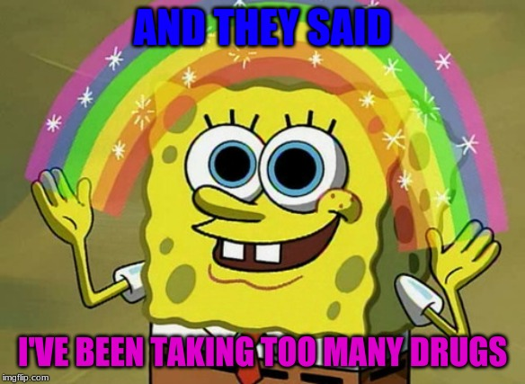 Imagination Spongebob Meme | AND THEY SAID I'VE BEEN TAKING TOO MANY DRUGS | image tagged in memes,imagination spongebob | made w/ Imgflip meme maker