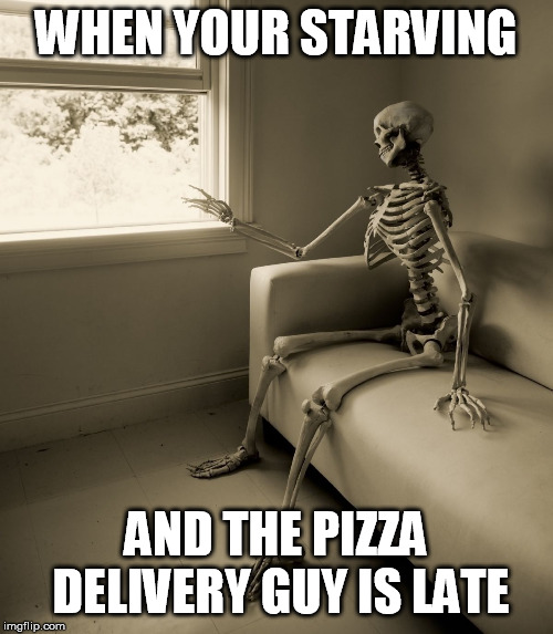 Lonely Skeleton | WHEN YOUR STARVING AND THE PIZZA DELIVERY GUY IS LATE | image tagged in lonely skeleton | made w/ Imgflip meme maker