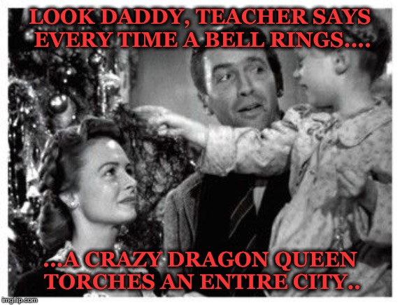 LOOK DADDY, TEACHER SAYS EVERY TIME A BELL RINGS.... ...A CRAZY DRAGON QUEEN TORCHES AN ENTIRE CITY.. | image tagged in it's a wonderful life | made w/ Imgflip meme maker