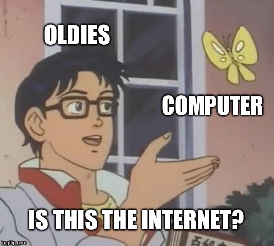 Just crazy! |  OLDIES; COMPUTER; IS THIS THE INTERNET? | image tagged in memes,is this a pigeon,hide the pain harold,pie charts,funny memes,scumbag | made w/ Imgflip meme maker