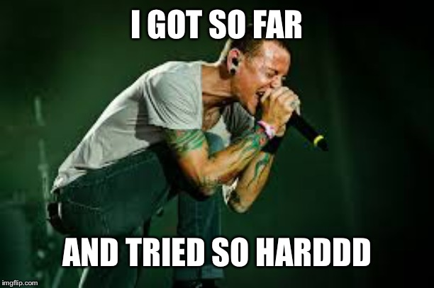 chester linkin park | I GOT SO FAR AND TRIED SO HARDDD | image tagged in chester linkin park | made w/ Imgflip meme maker