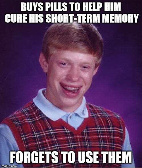 *Slow Clap* | BUYS PILLS TO HELP HIM CURE HIS SHORT-TERM MEMORY FORGETS TO USE THEM | image tagged in memes,bad luck brian,funny,funny memes | made w/ Imgflip meme maker