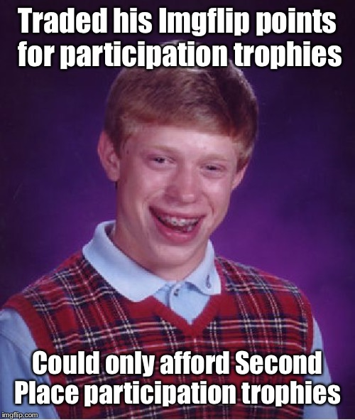 Only could afford one, at a garage sale | Traded his Imgflip points for participation trophies Could only afford Second Place participation trophies | image tagged in memes,bad luck brian,imgflip points,participation trophies,second place,garage sale | made w/ Imgflip meme maker