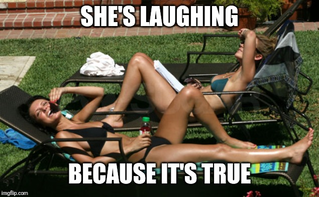 SHE'S LAUGHING BECAUSE IT'S TRUE | made w/ Imgflip meme maker