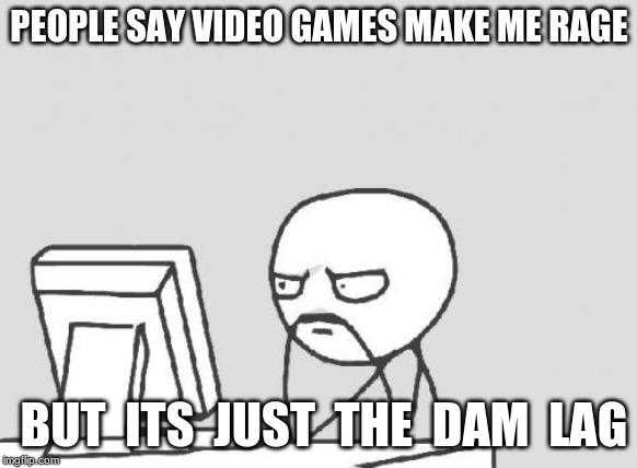 Computer Guy Meme | PEOPLE SAY VIDEO GAMES MAKE ME RAGE BUT  ITS  JUST  THE  DAM  LAG | image tagged in memes,computer guy | made w/ Imgflip meme maker