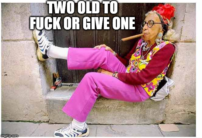 lady | TWO OLD TO F**K OR GIVE ONE | image tagged in lady | made w/ Imgflip meme maker