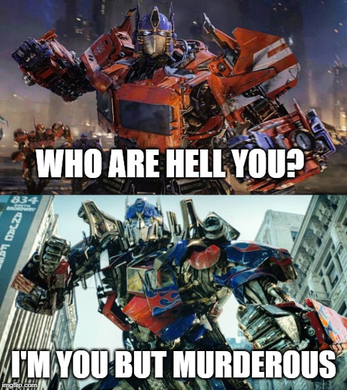 WHO ARE HELL YOU? I'M YOU BUT MURDEROUS | image tagged in optimus prime | made w/ Imgflip meme maker