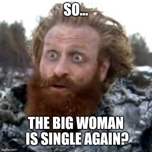 tormund | SO... THE BIG WOMAN IS SINGLE AGAIN? | image tagged in tormund | made w/ Imgflip meme maker
